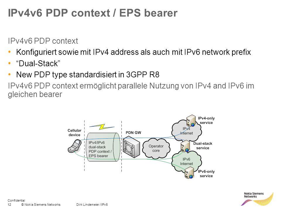 13© Nokia Siemens Networks Dirk Lindemeier / IPv6 Confidential Symbian – Unterstützung von IPv6 heute Eine Anwendung kann einen IPv4 oder IPv6 PDP context nutzen, aber nicht beide Für WLAN wird dual stack unterstützt Eine Anwendung kann IPv4 nutzen, eine andere Anwendung IPv6 Mithilfe von http proxy oder NAT64 / DNS64 ist Zugang zur IPv4 domain über eine IPv6-Verbindung möglich Nokia 5230 IPv4 Internet IPv6 Internet NAT64 DNS64 IPv6 PDP context