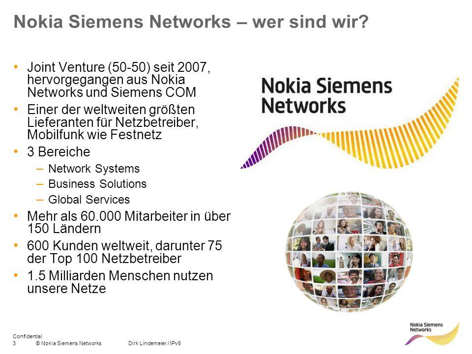 3© Nokia Siemens Networks Dirk Lindemeier / IPv6 Confidential Nokia Siemens Networks – wer sind wir? Joint Venture (50-50) seit 2007, hervorgegangen a