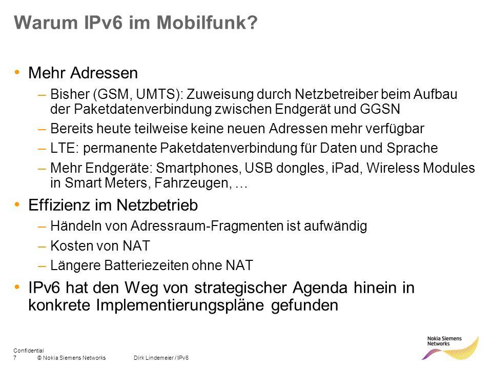 7© Nokia Siemens Networks Dirk Lindemeier / IPv6 Confidential Warum IPv6 im Mobilfunk? Mehr Adressen – Bisher (GSM, UMTS): Zuweisung durch Netzbetreib
