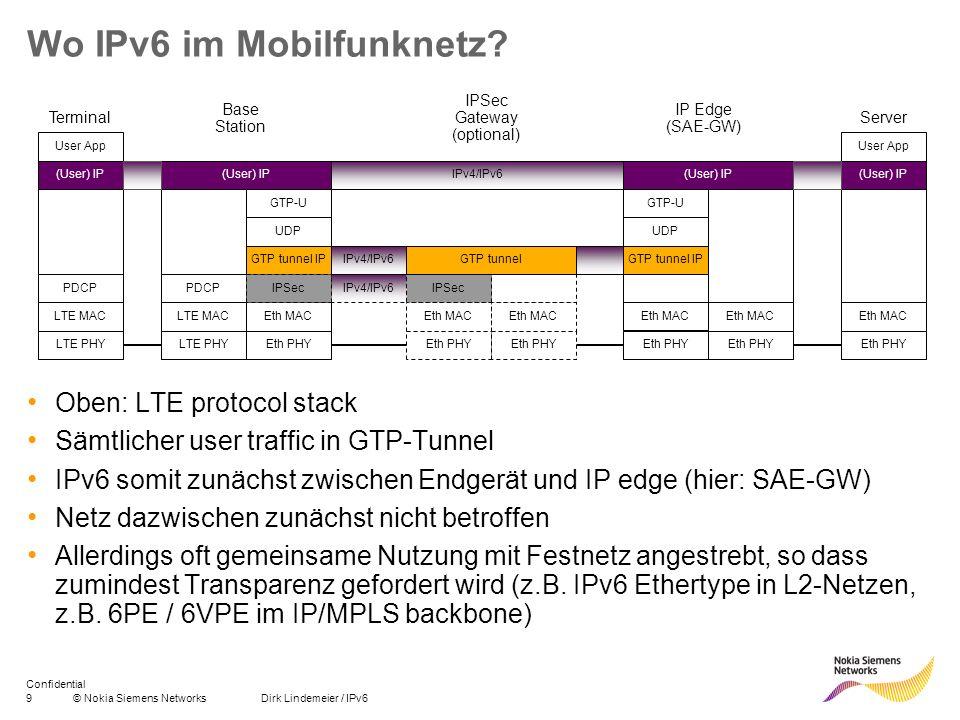 9© Nokia Siemens Networks Dirk Lindemeier / IPv6 Confidential Wo IPv6 im Mobilfunknetz? Oben: LTE protocol stack Sämtlicher user traffic in GTP-Tunnel