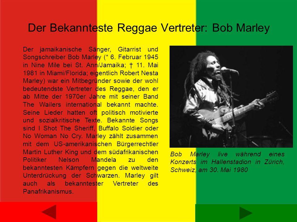 Der Bekannteste Reggae Vertreter: Bob Marley Der jamaikanische Sänger, Gitarrist und Songschreiber Bob Marley (* 6. Februar 1945 in Nine Mile bei St.