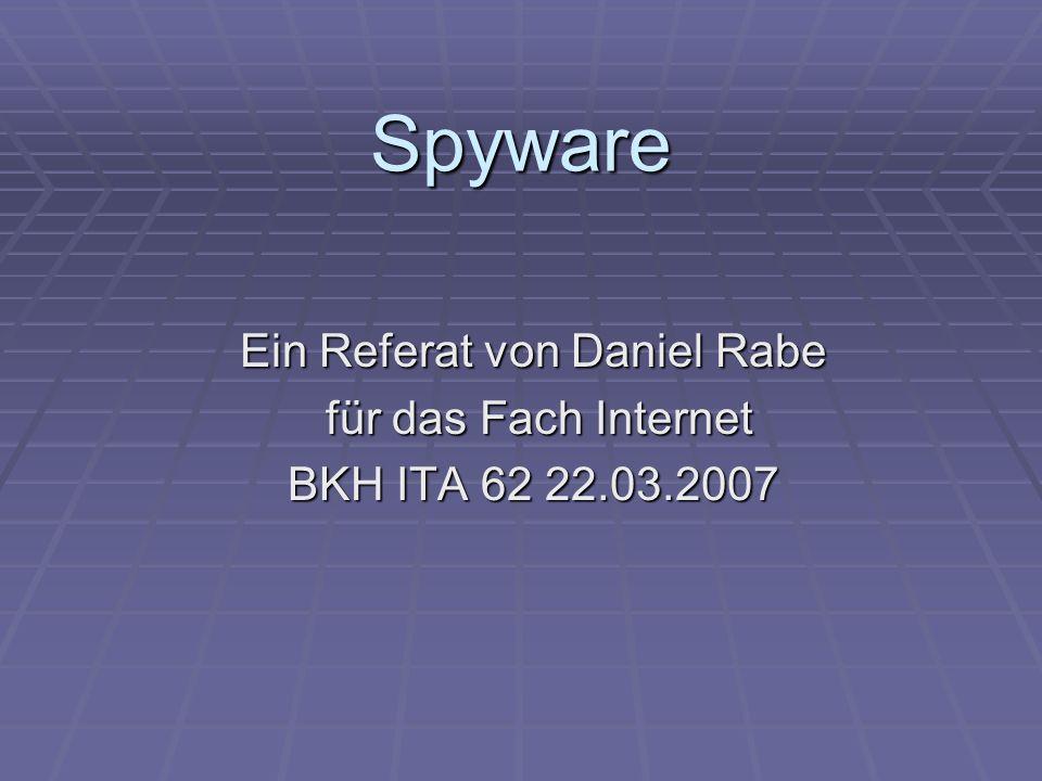 Spyware Ein Referat von Daniel Rabe für das Fach Internet für das Fach Internet BKH ITA 62 22.03.2007