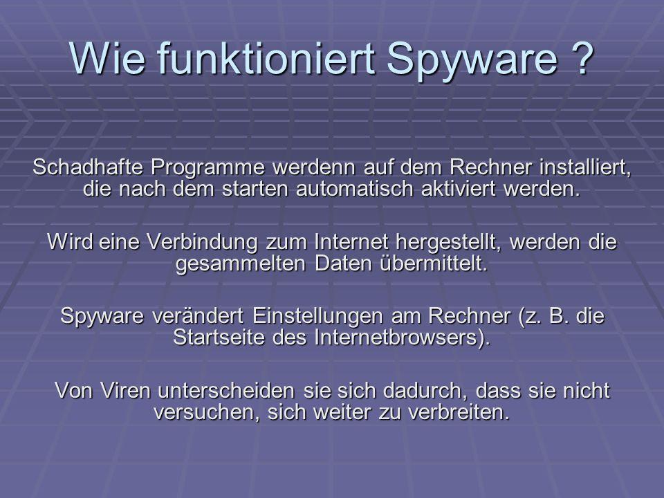 Wie funktioniert Spyware ? Schadhafte Programme werdenn auf dem Rechner installiert, die nach dem starten automatisch aktiviert werden. Wird eine Verb