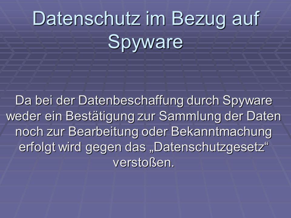 Datenschutz im Bezug auf Spyware Da bei der Datenbeschaffung durch Spyware weder ein Bestätigung zur Sammlung der Daten noch zur Bearbeitung oder Beka