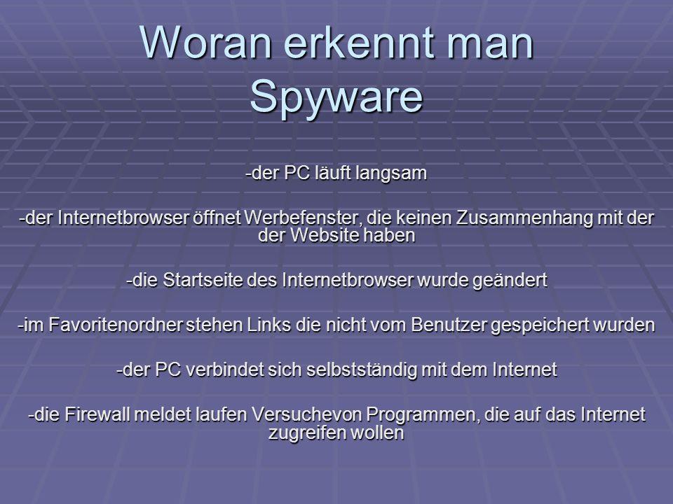 Woran erkennt man Spyware -der PC läuft langsam -der Internetbrowser öffnet Werbefenster, die keinen Zusammenhang mit der der Website haben -die Start