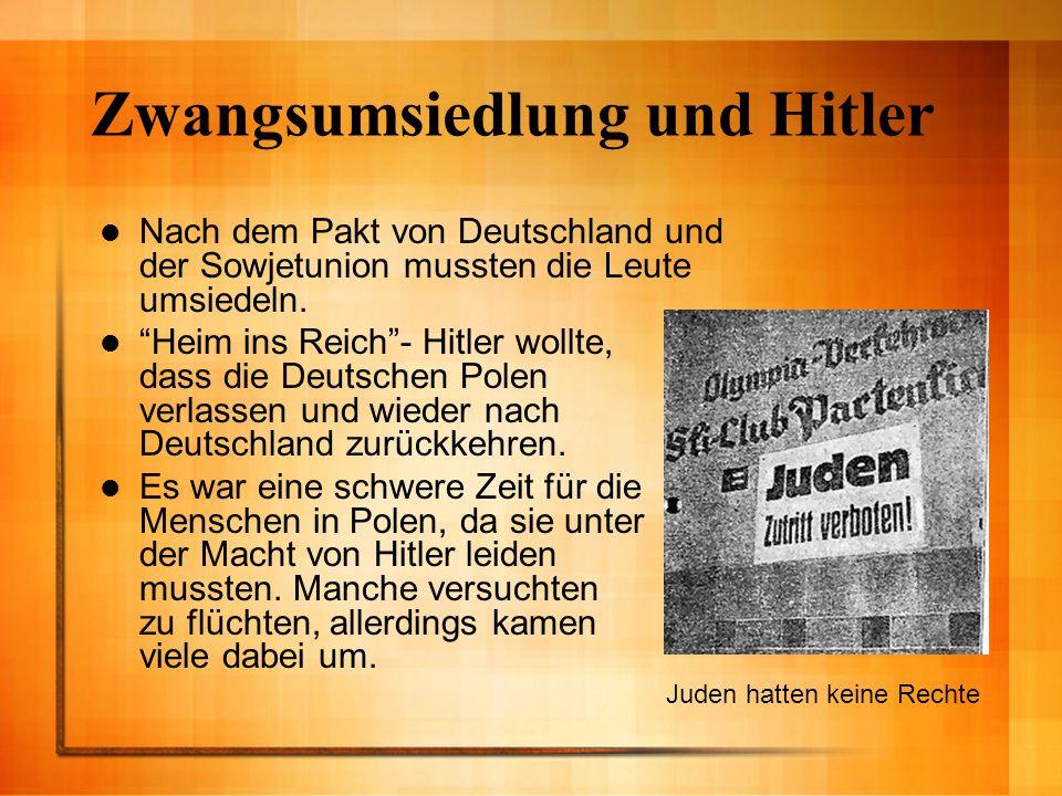 Zwangsumsiedlung und Hitler Nach dem Pakt von Deutschland und der Sowjetunion mussten die Leute umsiedeln. Heim ins Reich- Hitler wollte, dass die Deu