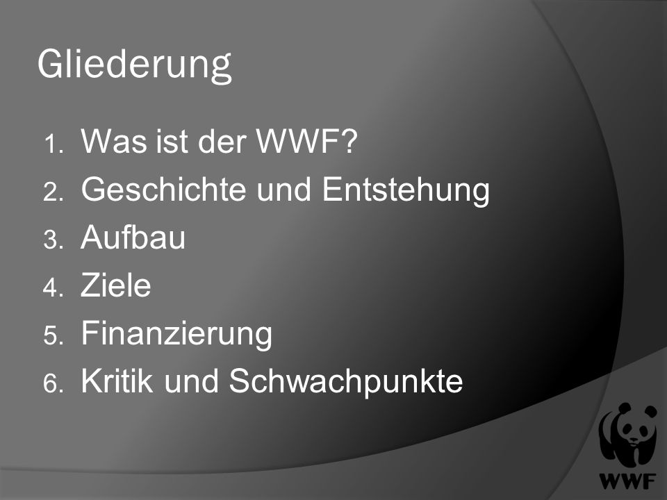 Gliederung 1. Was ist der WWF? 2. Geschichte und Entstehung 3. Aufbau 4. Ziele 5. Finanzierung 6. Kritik und Schwachpunkte