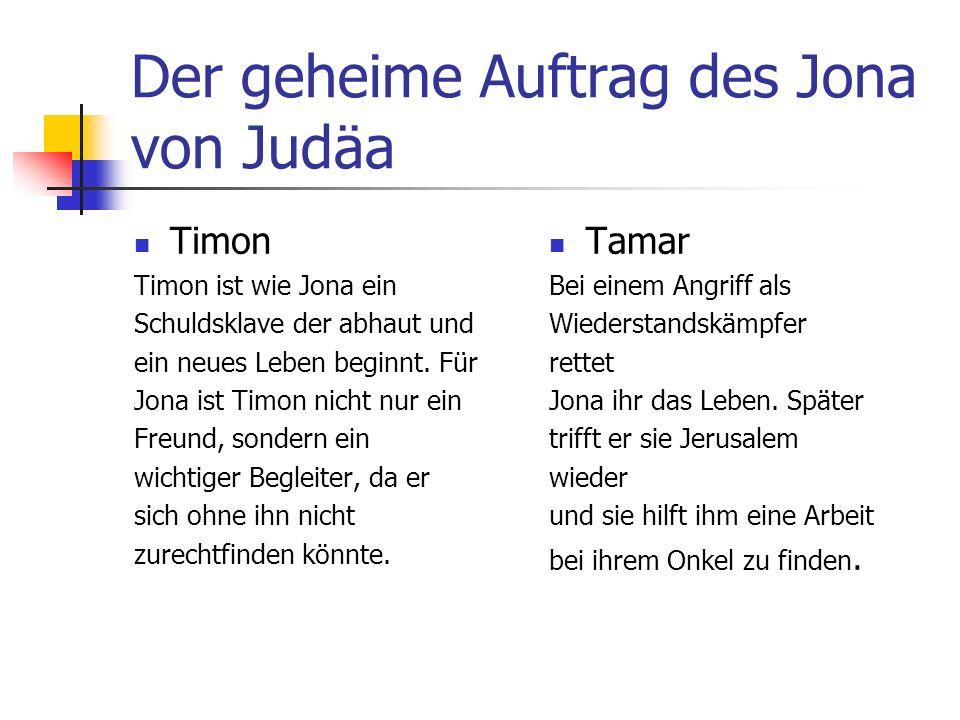 Der geheime Auftrag des Jona von Judäa Timon Timon ist wie Jona ein Schuldsklave der abhaut und ein neues Leben beginnt.