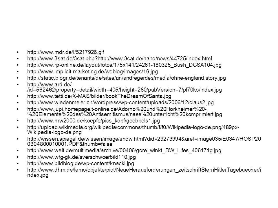 http://www.mdr.de/I/5217926.gif http://www.3sat.de/3sat.php http://www.3sat.de/nano/news/44725/index.html http://www.rp-online.de/layout/fotos/175x141/24261-180325_Bush_DCSA104.jpg http://www.implicit-marketing.de/weblog/images/16.jpg http://static.blogr.de/tenants/de/sites/an/andregerdes/media/ohne-england.story.jpg http://www.ard.de/- /id=562462/property=detail/width=405/height=280/pubVersion=7/pl70ko/index.jpg http://www.tetti.de/X-MAS/bilder/bookTheDreamOfSanta.jpg http://www.wiedenmeier.ch/wordpress/wp-content/uploads/2006/12/claus2.jpg http://www.jupi.homepage.t-online.de/Adorno%20und%20Horkheimer%20- %20Elemente%20des%20Antisemitismus/nase%20unterricht%20komprimiert.jpg http://www.nrw2000.de/koepfe/pics_kopf/goebbels1.jpg http://upload.wikimedia.org/wikipedia/commons/thumb/f/f0/Wikipedia-logo-de.png/489px- Wikipedia-logo-de.png http://wissen.spiegel.de/wissen/image/show.html did=29273994&aref=image035/E0347/ROSP20 0304800010001.PDF&thumb=false http://www.welt.de/multimedia/archive/00406/gore_winkt_DW_Lifes_406171g.jpg http://www.wfg-gk.de/sverschwoerbild110.jpg http://www.bildblog.de/wp-content/knacki.jpg http://www.dhm.de/lemo/objekte/pict/NeueHerausforderungen_zeitschriftSternHitlerTagebuecher/i ndex.jpg