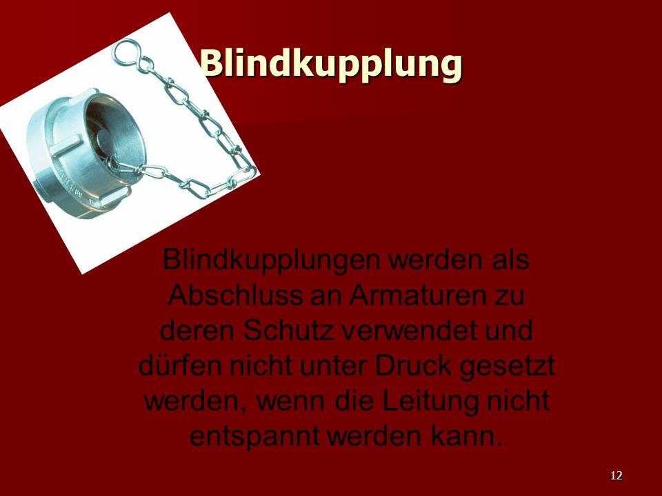 12 Blindkupplung Blindkupplungen werden als Abschluss an Armaturen zu deren Schutz verwendet und dürfen nicht unter Druck gesetzt werden, wenn die Lei