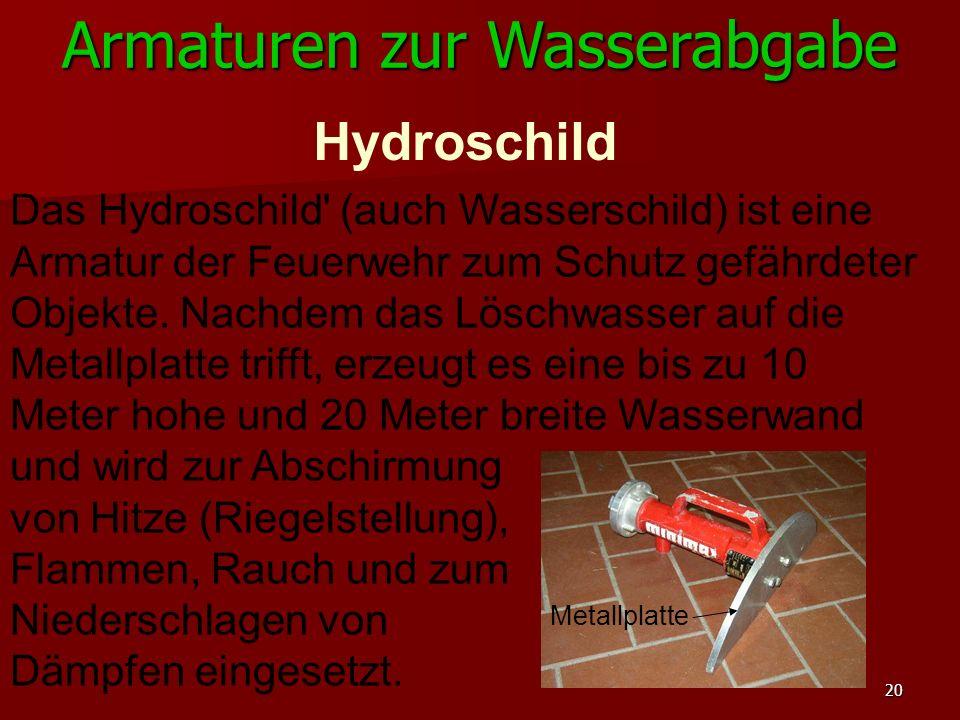 20 Armaturen zur Wasserabgabe Das Hydroschild' (auch Wasserschild) ist eine Armatur der Feuerwehr zum Schutz gefährdeter Objekte. Nachdem das Löschwas