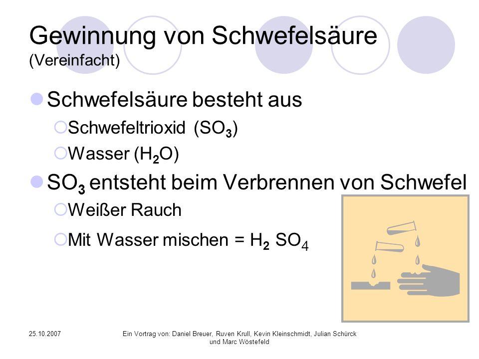 25.10.2007Ein Vortrag von: Daniel Breuer, Ruven Krull, Kevin Kleinschmidt, Julian Schürck und Marc Wöstefeld Gewinnung von Schwefelsäure (Vereinfacht) Schwefelsäure besteht aus Schwefeltrioxid (SO 3 ) Wasser (H 2 O) SO 3 entsteht beim Verbrennen von Schwefel Weißer Rauch Mit Wasser mischen = H 2 SO 4