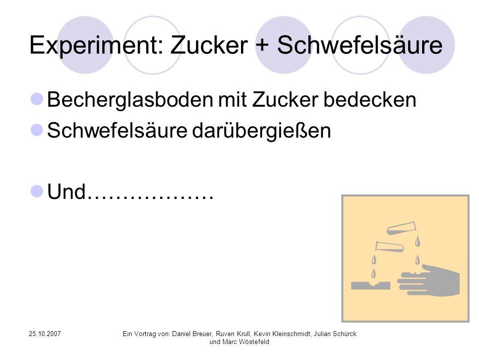 25.10.2007Ein Vortrag von: Daniel Breuer, Ruven Krull, Kevin Kleinschmidt, Julian Schürck und Marc Wöstefeld Experiment: Zucker + Schwefelsäure Becher