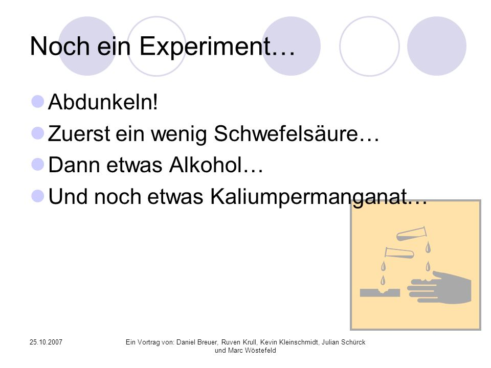 25.10.2007Ein Vortrag von: Daniel Breuer, Ruven Krull, Kevin Kleinschmidt, Julian Schürck und Marc Wöstefeld Noch ein Experiment… Abdunkeln.
