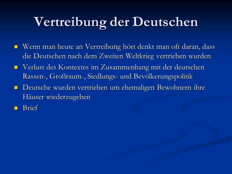 Vertreibung der Deutschen Wenn man heute an Vertreibung hört denkt man oft daran, dass die Deutschen nach dem Zweiten Weltkrieg vertrieben wurden Wenn man heute an Vertreibung hört denkt man oft daran, dass die Deutschen nach dem Zweiten Weltkrieg vertrieben wurden Verlust des Kontextes im Zusammenhang mit der deutschen Rassen-, Großraum-, Siedlungs- und Bevölkerungspolitik Verlust des Kontextes im Zusammenhang mit der deutschen Rassen-, Großraum-, Siedlungs- und Bevölkerungspolitik Deutsche wurden vertrieben um ehemaligen Bewohnern ihre Häuser wiederzugeben Deutsche wurden vertrieben um ehemaligen Bewohnern ihre Häuser wiederzugeben Brief Brief