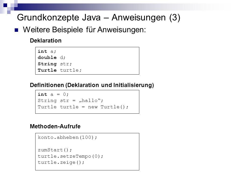 Grundkonzepte Java – Anweisungen (3) Weitere Beispiele für Anweisungen: konto.abheben(100); zumStart(); turtle.setzeTempo(0); turtle.zeige(); Methoden