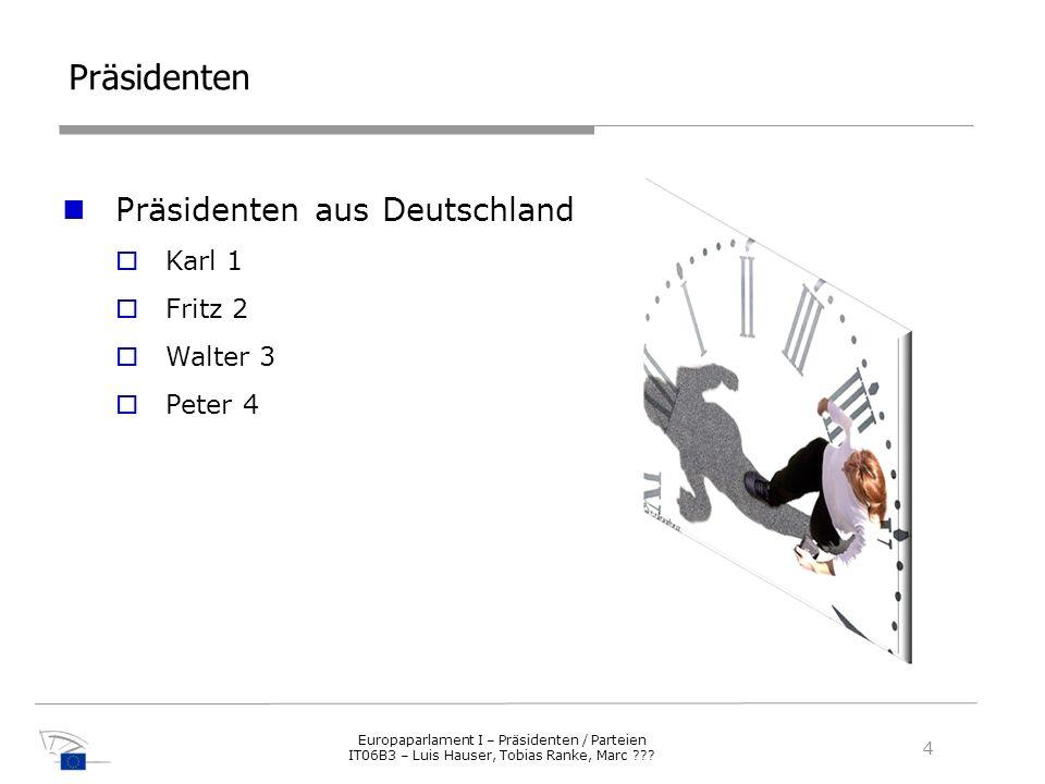 Präsidenten Präsidenten aus Deutschland Karl 1 Fritz 2 Walter 3 Peter 4 4 Europaparlament I – Präsidenten / Parteien IT06B3 – Luis Hauser, Tobias Rank