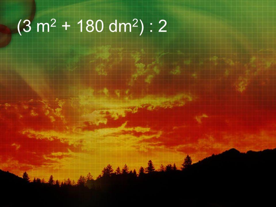 (3 m 2 + 180 dm 2 ) : 2