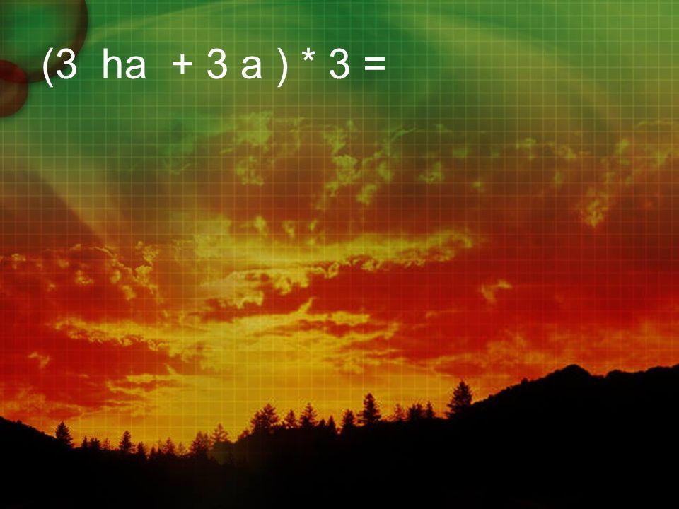 (3 ha + 3 a ) * 3 =
