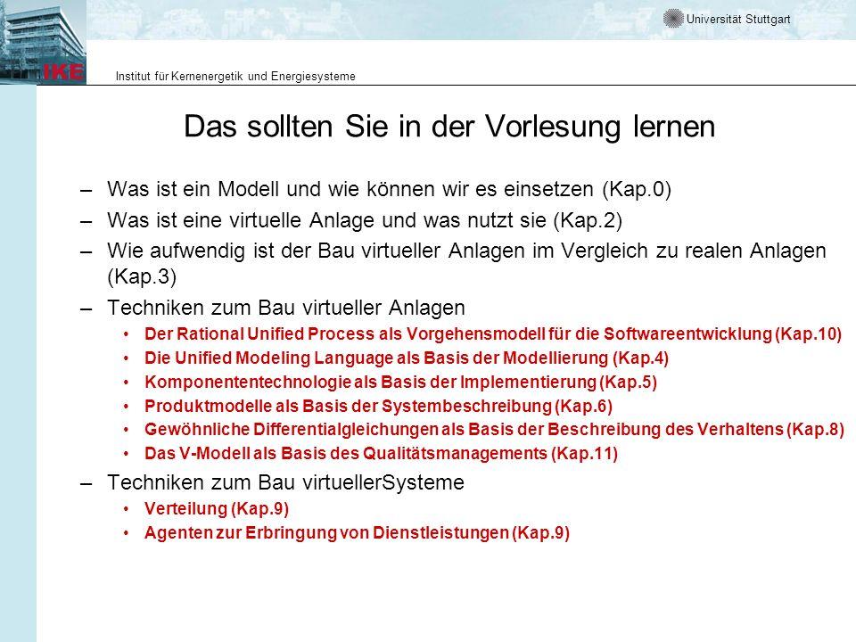 Universität Stuttgart Institut für Kernenergetik und Energiesysteme Das sollten Sie in der Vorlesung lernen –Was ist ein Modell und wie können wir es einsetzen (Kap.0) –Was ist eine virtuelle Anlage und was nutzt sie (Kap.2) –Wie aufwendig ist der Bau virtueller Anlagen im Vergleich zu realen Anlagen (Kap.3) –Techniken zum Bau virtueller Anlagen Der Rational Unified Process als Vorgehensmodell für die Softwareentwicklung (Kap.10) Die Unified Modeling Language als Basis der Modellierung (Kap.4) Komponententechnologie als Basis der Implementierung (Kap.5) Produktmodelle als Basis der Systembeschreibung (Kap.6) Gewöhnliche Differentialgleichungen als Basis der Beschreibung des Verhaltens (Kap.8) Das V-Modell als Basis des Qualitätsmanagements (Kap.11) –Techniken zum Bau virtuellerSysteme Verteilung (Kap.9) Agenten zur Erbringung von Dienstleistungen (Kap.9)