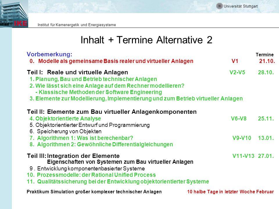 Universität Stuttgart Institut für Kernenergetik und Energiesysteme Inhalt + Termine Alternative 2 Vorbemerkung: Termine 0.Modelle als gemeinsame Basis realer und virtueller Anlagen V1 21.10.