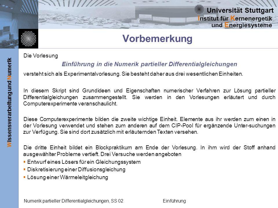 Universität Stuttgart Wissensverarbeitung und Numerik I nstitut für K ernenergetik und E nergiesysteme Numerik partieller Differentialgleichungen, SS 02Einführung Vorbemerkung Die Vorlesung Einführung in die Numerik partieller Differentialgleichungen versteht sich als Experimentalvorlesung.