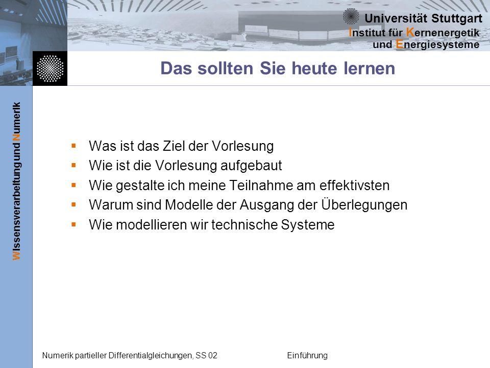 Universität Stuttgart Wissensverarbeitung und Numerik I nstitut für K ernenergetik und E nergiesysteme Numerik partieller Differentialgleichungen, SS 02Einführung Das sollten Sie heute lernen Was ist das Ziel der Vorlesung Wie ist die Vorlesung aufgebaut Wie gestalte ich meine Teilnahme am effektivsten Warum sind Modelle der Ausgang der Überlegungen Wie modellieren wir technische Systeme