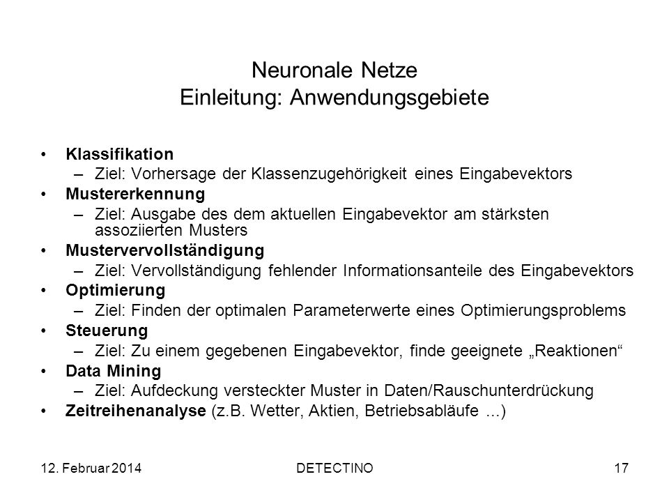 12. Februar 2014DETECTINO17 Neuronale Netze Einleitung: Anwendungsgebiete Klassifikation –Ziel: Vorhersage der Klassenzugehörigkeit eines Eingabevekto