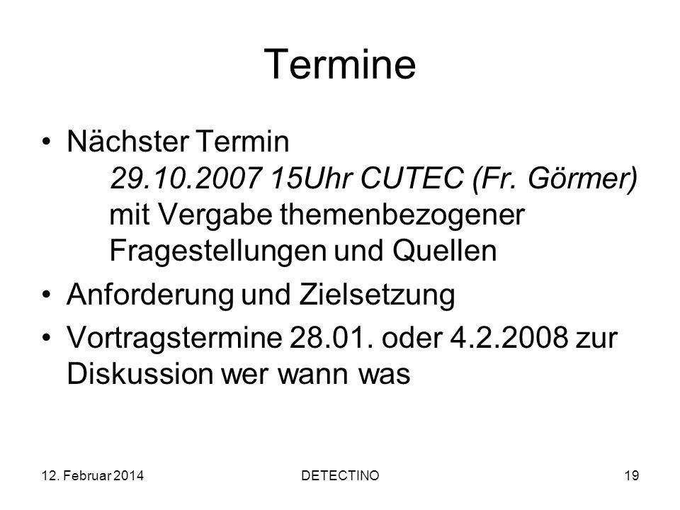 12. Februar 2014DETECTINO19 Termine Nächster Termin 29.10.2007 15Uhr CUTEC (Fr. Görmer) mit Vergabe themenbezogener Fragestellungen und Quellen Anford