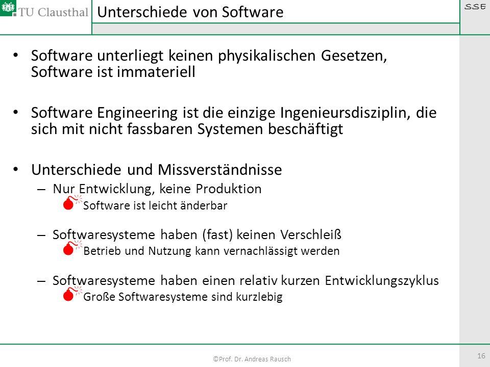 SSE ©Prof. Dr. Andreas Rausch 16 Software unterliegt keinen physikalischen Gesetzen, Software ist immateriell Software Engineering ist die einzige Ing