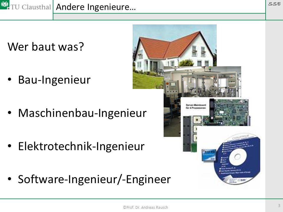 SSE ©Prof. Dr. Andreas Rausch 3 Wer baut was? Bau-Ingenieur Maschinenbau-Ingenieur Elektrotechnik-Ingenieur Software-Ingenieur/-Engineer Andere Ingeni