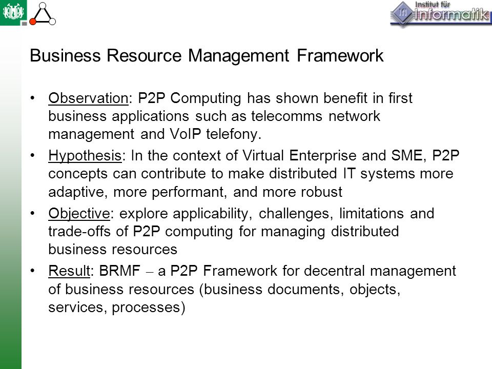 Business Resource Management Framework Observation: P2P Computing has shown benefit in first business applications such as telecomms network management and VoIP telefony.