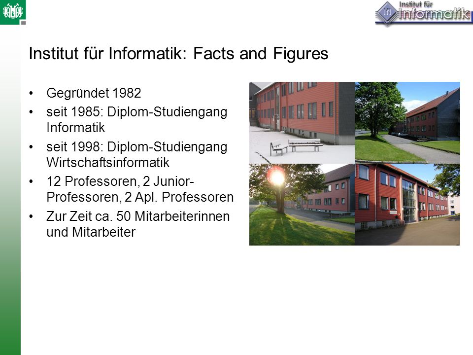 Institut für Informatik: Facts and Figures Gegründet 1982 seit 1985: Diplom-Studiengang Informatik seit 1998: Diplom-Studiengang Wirtschaftsinformatik