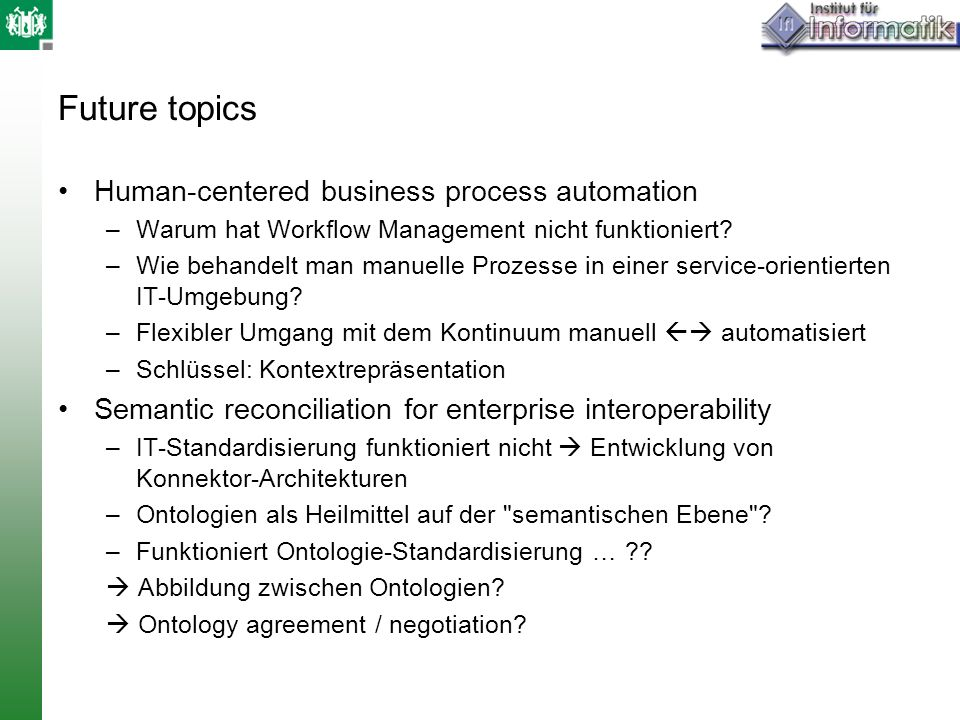 Future topics Human-centered business process automation –Warum hat Workflow Management nicht funktioniert? –Wie behandelt man manuelle Prozesse in ei