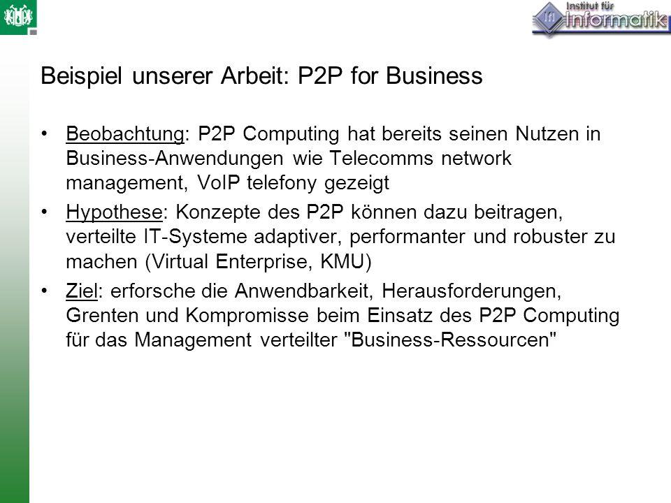 Beispiel unserer Arbeit: P2P for Business Beobachtung: P2P Computing hat bereits seinen Nutzen in Business-Anwendungen wie Telecomms network managemen