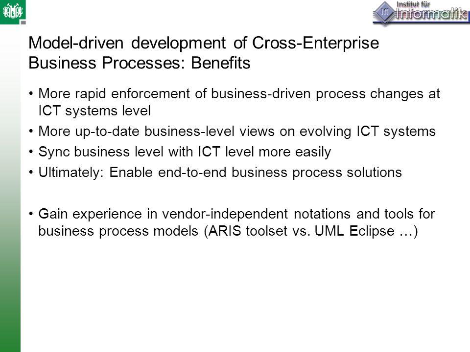 Model-driven development of Cross-Enterprise Business Processes: Benefits More rapid enforcement of business-driven process changes at ICT systems lev