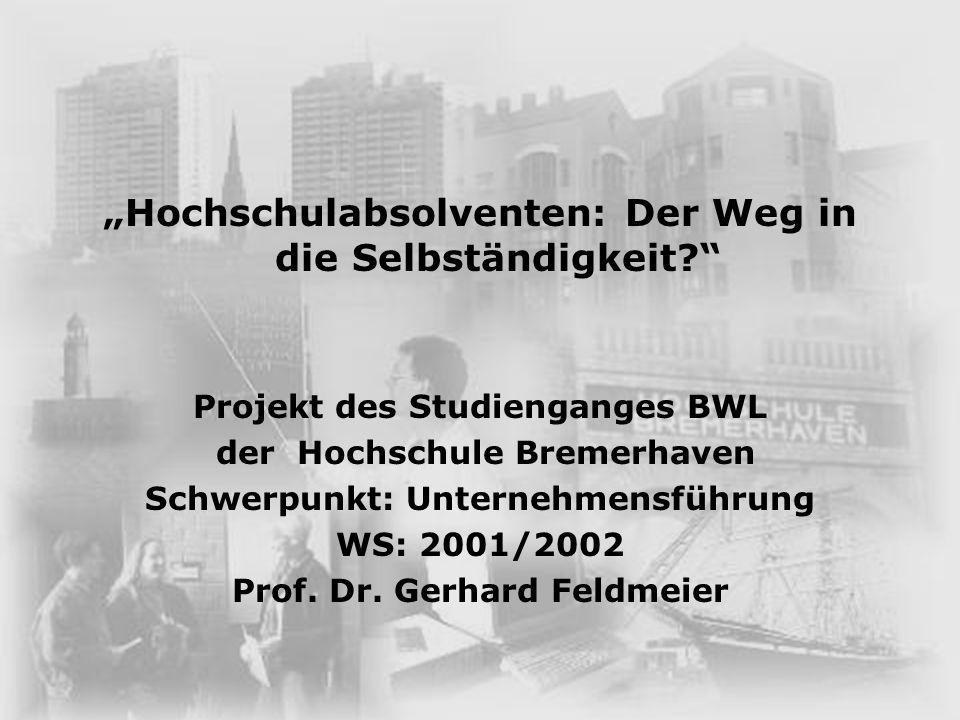 Hochschulabsolventen: Der Weg in die Selbständigkeit? Projekt des Studienganges BWL der Hochschule Bremerhaven Schwerpunkt: Unternehmensführung WS: 20