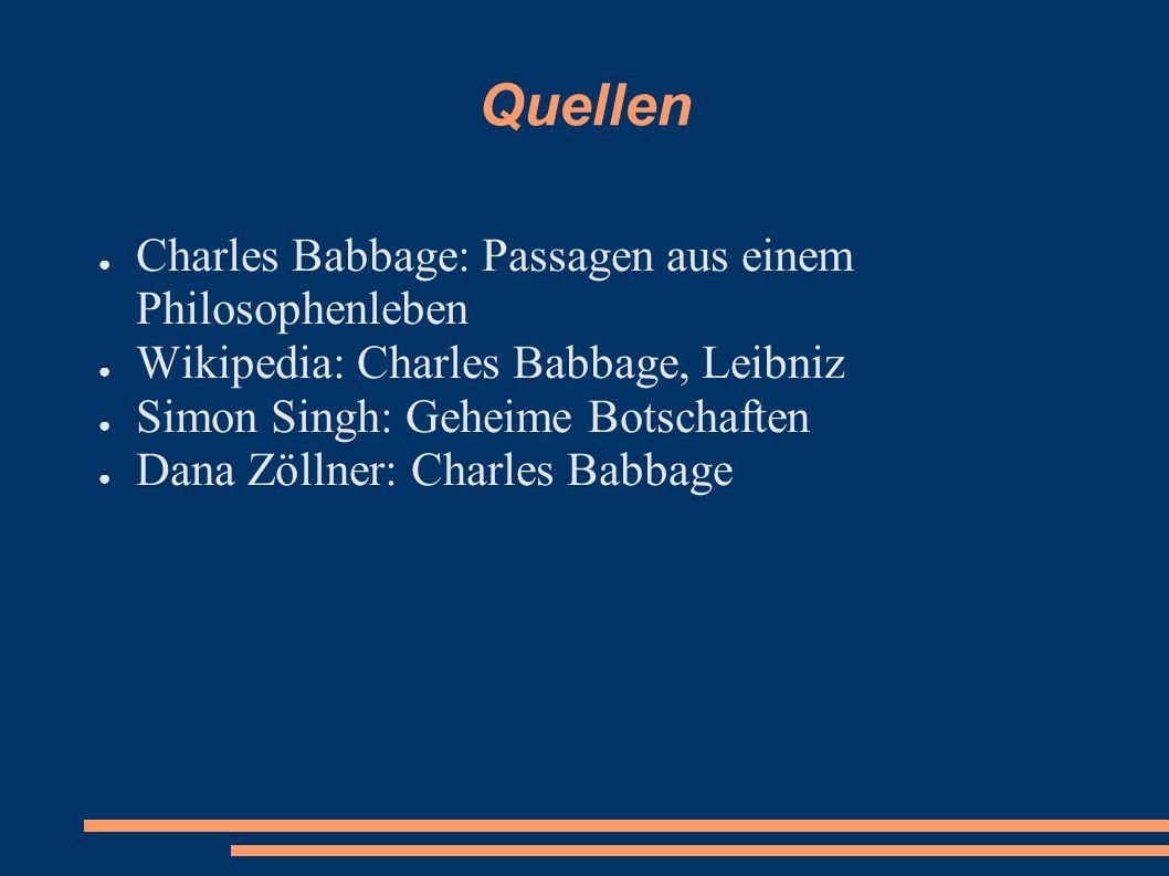 Quellen Charles Babbage: Passagen aus einem Philosophenleben Wikipedia: Charles Babbage, Leibniz Simon Singh: Geheime Botschaften Dana Zöllner: Charle