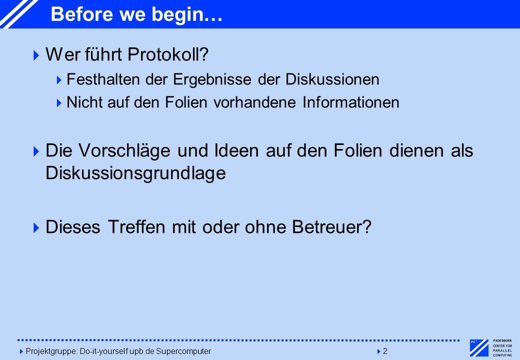 4Projektgruppe: Do-it-yourself upb.de Supercomputer42 Before we begin… Wer führt Protokoll? Festhalten der Ergebnisse der Diskussionen Nicht auf den F