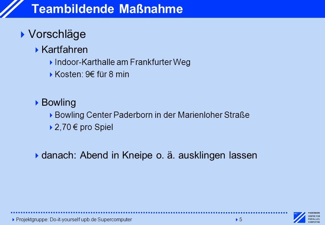 4Projektgruppe: Do-it-yourself upb.de Supercomputer45 Teambildende Maßnahme Vorschläge Kartfahren Indoor-Karthalle am Frankfurter Weg Kosten: 9 für 8