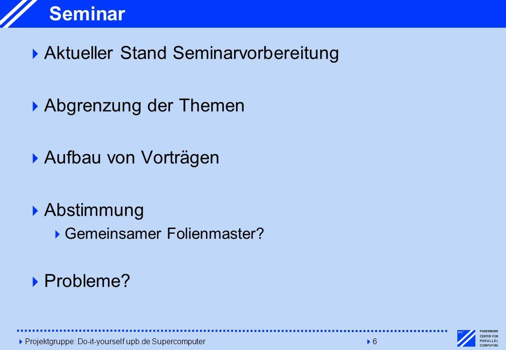 4Projektgruppe: Do-it-yourself upb.de Supercomputer46 Seminar Aktueller Stand Seminarvorbereitung Abgrenzung der Themen Aufbau von Vorträgen Abstimmun