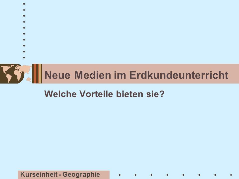 Neue Medien im Erdkundeunterricht Kurseinheit - Geographie Welche Vorteile bieten sie?