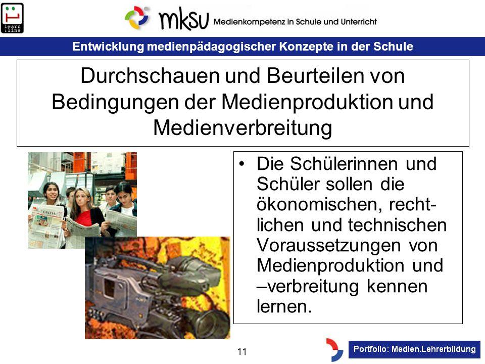 Entwicklung medienpädagogischer Konzepte in der Schule 11 Durchschauen und Beurteilen von Bedingungen der Medienproduktion und Medienverbreitung Die S