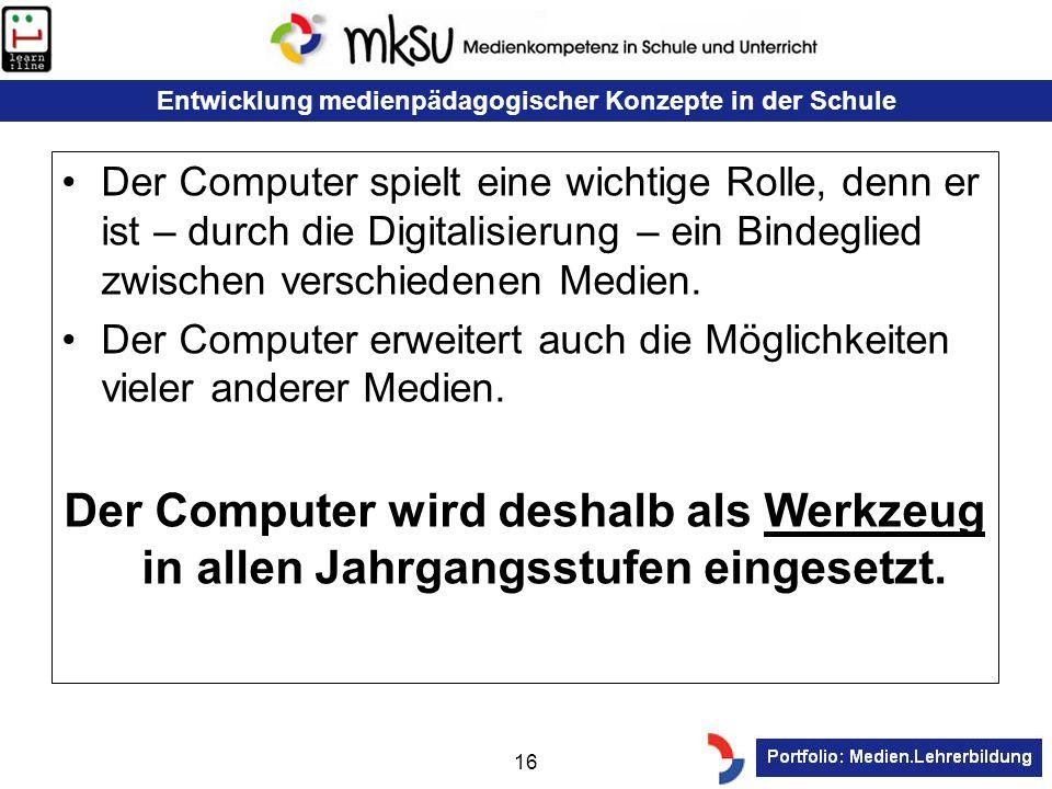 Entwicklung medienpädagogischer Konzepte in der Schule 16 Der Computer spielt eine wichtige Rolle, denn er ist – durch die Digitalisierung – ein Binde