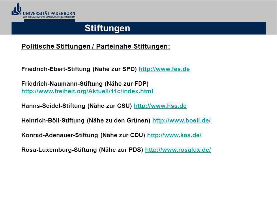 Stiftungen Politische Stiftungen / Parteinahe Stiftungen: Friedrich-Ebert-Stiftung (Nähe zur SPD) http://www.fes.dehttp://www.fes.de Friedrich-Naumann-Stiftung (Nähe zur FDP) http://www.freiheit.org/Aktuell/11c/index.html http://www.freiheit.org/Aktuell/11c/index.html Hanns-Seidel-Stiftung (Nähe zur CSU) http://www.hss.dehttp://www.hss.de Heinrich-Böll-Stiftung (Nähe zu den Grünen) http://www.boell.de/http://www.boell.de/ Konrad-Adenauer-Stiftung (Nähe zur CDU) http://www.kas.de/http://www.kas.de/ Rosa-Luxemburg-Stiftung (Nähe zur PDS) http://www.rosalux.de/http://www.rosalux.de/