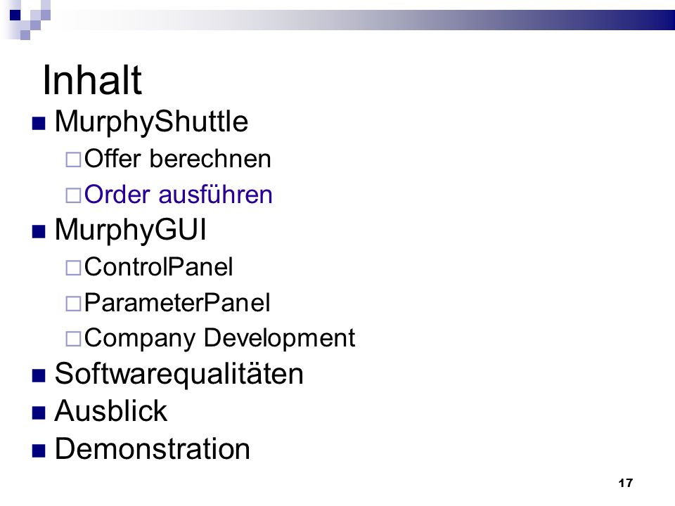 17 Inhalt MurphyShuttle Offer berechnen Order ausführen MurphyGUI ControlPanel ParameterPanel Company Development Softwarequalitäten Ausblick Demonstration