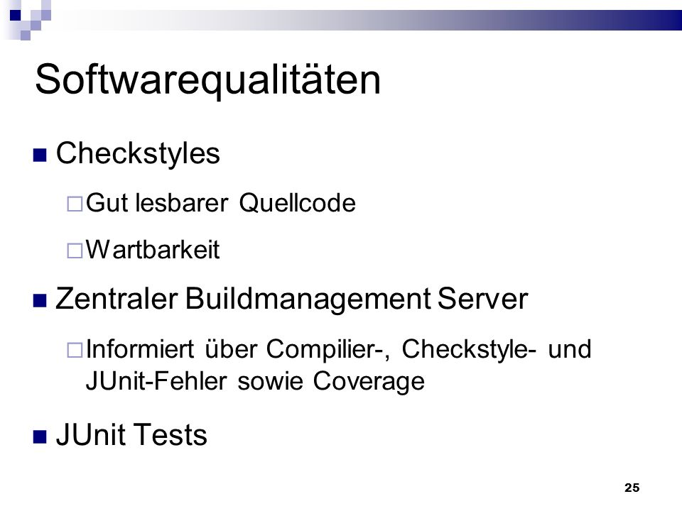 25 Softwarequalitäten Checkstyles Gut lesbarer Quellcode Wartbarkeit Zentraler Buildmanagement Server Informiert über Compilier-, Checkstyle- und JUnit-Fehler sowie Coverage JUnit Tests
