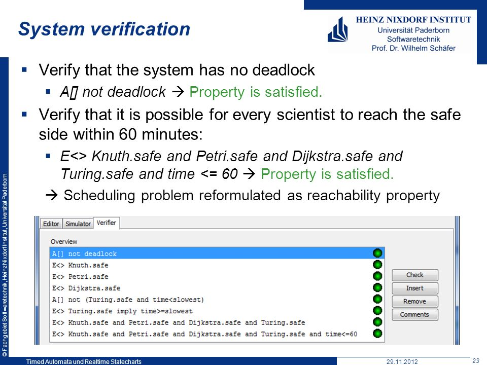 © Fachgebiet Softwaretechnik, Heinz Nixdorf Institut, Universität Paderborn 23 Timed Automata und Realtime Statecharts29.11.2012 System verification Verify that the system has no deadlock A[] not deadlock Property is satisfied.