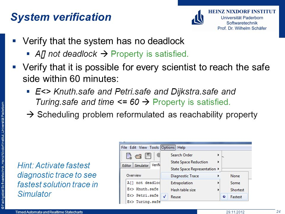 © Fachgebiet Softwaretechnik, Heinz Nixdorf Institut, Universität Paderborn 24 Timed Automata und Realtime Statecharts29.11.2012 System verification Verify that the system has no deadlock A[] not deadlock Property is satisfied.
