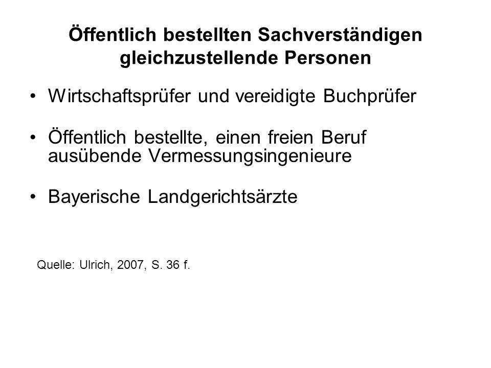Öffentlich bestellten Sachverständigen gleichzustellende Personen Wirtschaftsprüfer und vereidigte Buchprüfer Öffentlich bestellte, einen freien Beruf ausübende Vermessungsingenieure Bayerische Landgerichtsärzte Quelle: Ulrich, 2007, S.